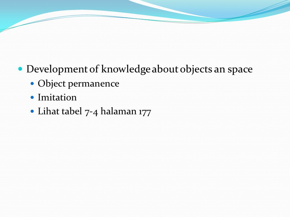 Development of knowledge about objects an space Object permanence Imitation Lihat tabel 7-4 halaman 177