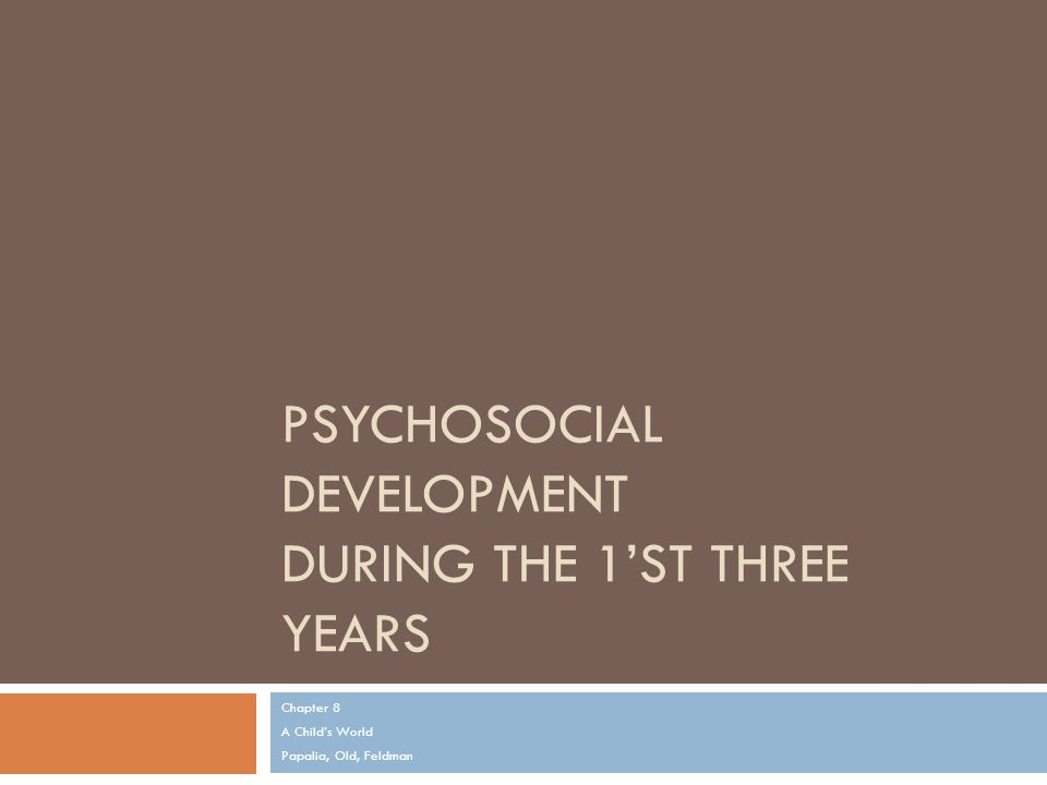 PSYCHOSOCIAL DEVELOPMENT DURING THE 1'ST THREE YEARS Chapter 8 A Child's World Papalia, Old, Feldman