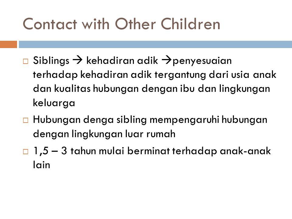 Contact with Other Children  Siblings  kehadiran adik  penyesuaian terhadap kehadiran adik tergantung dari usia anak dan kualitas hubungan dengan ibu dan lingkungan keluarga  Hubungan denga sibling mempengaruhi hubungan dengan lingkungan luar rumah  1,5 – 3 tahun mulai berminat terhadap anak-anak lain