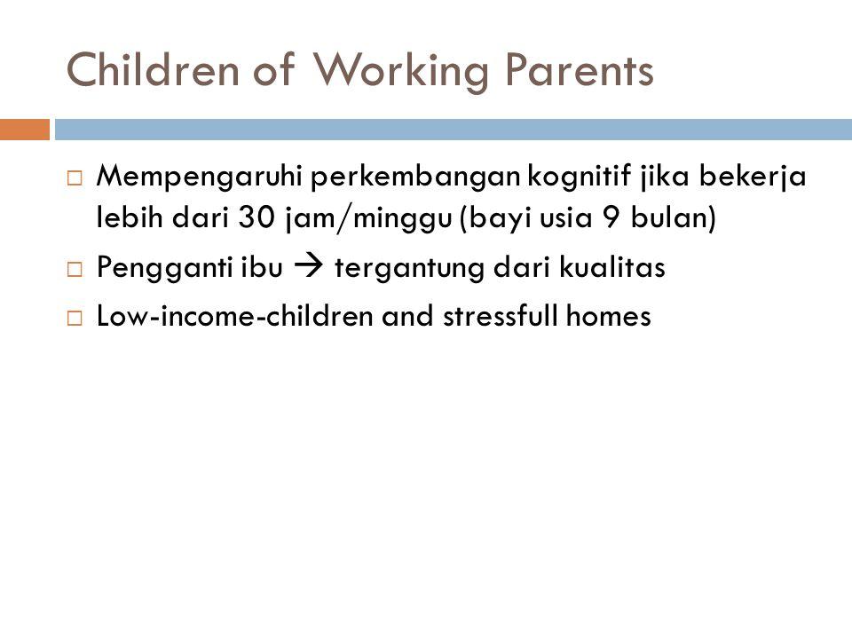 Children of Working Parents  Mempengaruhi perkembangan kognitif jika bekerja lebih dari 30 jam/minggu (bayi usia 9 bulan)  Pengganti ibu  tergantung dari kualitas  Low-income-children and stressfull homes