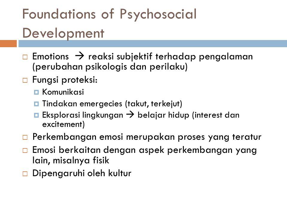Foundations of Psychosocial Development  Emotions  reaksi subjektif terhadap pengalaman (perubahan psikologis dan perilaku)  Fungsi proteksi:  Komunikasi  Tindakan emergecies (takut, terkejut)  Eksplorasi lingkungan  belajar hidup (interest dan excitement)  Perkembangan emosi merupakan proses yang teratur  Emosi berkaitan dengan aspek perkembangan yang lain, misalnya fisik  Dipengaruhi oleh kultur