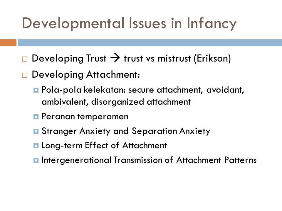 Developmental Issues in Infancy  Developing Trust  trust vs mistrust (Erikson)  Developing Attachment:  Pola-pola kelekatan: secure attachment, av