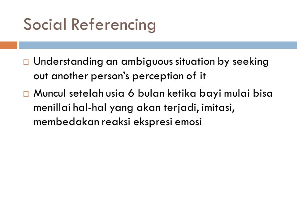 Social Referencing  Understanding an ambiguous situation by seeking out another person's perception of it  Muncul setelah usia 6 bulan ketika bayi m