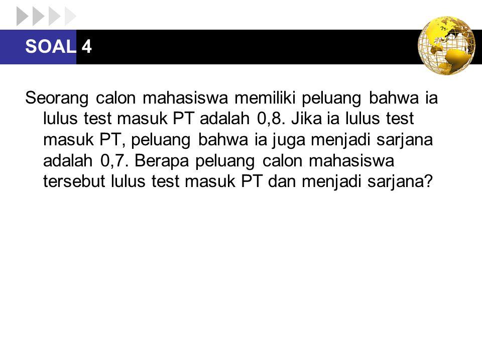 SOAL 4 Seorang calon mahasiswa memiliki peluang bahwa ia lulus test masuk PT adalah 0,8. Jika ia lulus test masuk PT, peluang bahwa ia juga menjadi sa