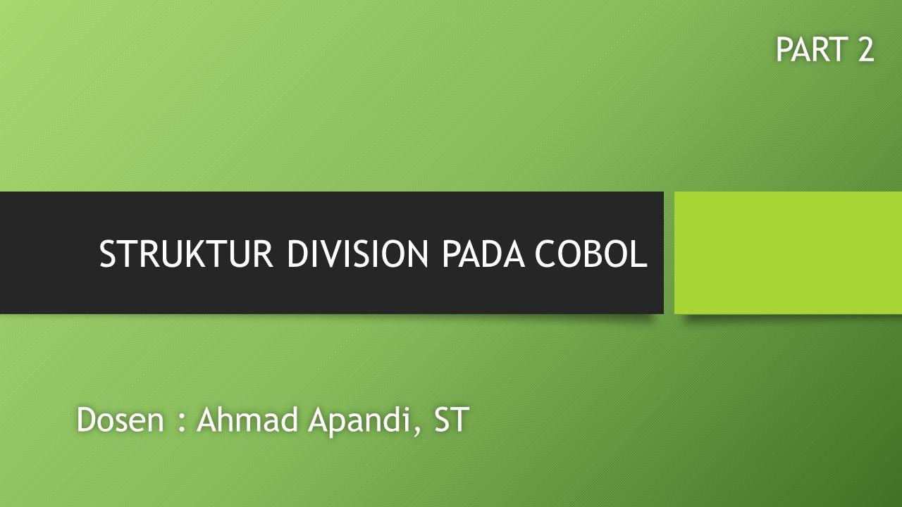 STRUKTUR DIVISION PADA COBOL Dosen : Ahmad Apandi, STDosen : Ahmad Apandi, ST PART 2PART 2