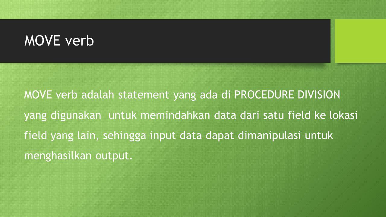 MOVE verb MOVE verb adalah statement yang ada di PROCEDURE DIVISION yang digunakan untuk memindahkan data dari satu field ke lokasi field yang lain, s