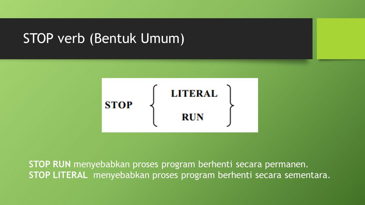 STOP verb (Bentuk Umum) STOP RUN menyebabkan proses program berhenti secara permanen. STOP LITERAL menyebabkan proses program berhenti secara sementar