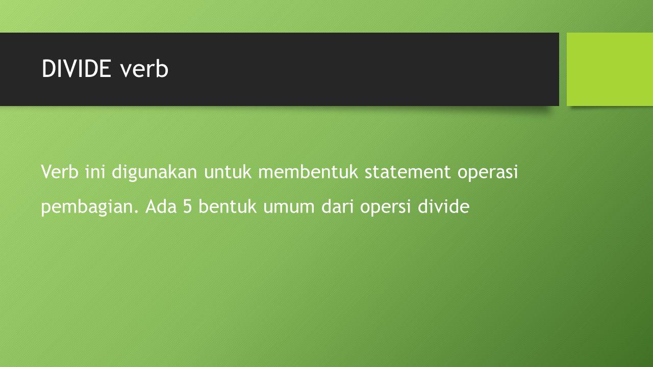 DIVIDE verb Verb ini digunakan untuk membentuk statement operasi pembagian. Ada 5 bentuk umum dari opersi divide