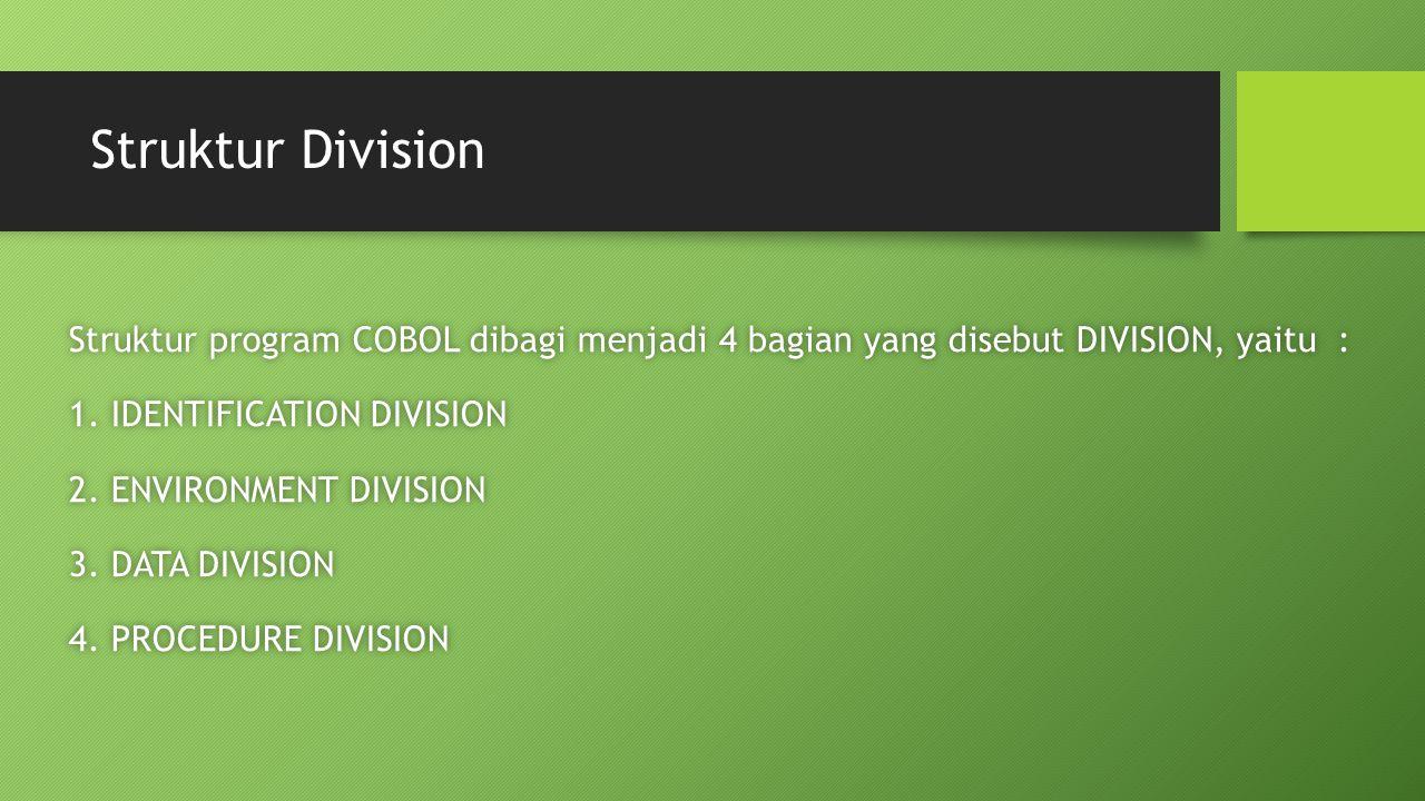 Struktur Division Struktur program COBOL dibagi menjadi 4 bagian yang disebut DIVISION, yaitu :Struktur program COBOL dibagi menjadi 4 bagian yang disebut DIVISION, yaitu : 1.