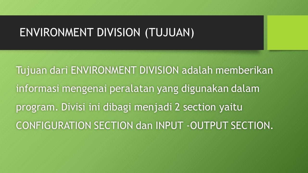 ENVIRONMENT DIVISION (TUJUAN) Tujuan dari ENVIRONMENT DIVISION adalah memberikan informasi mengenai peralatan yang digunakan dalam program. Divisi ini