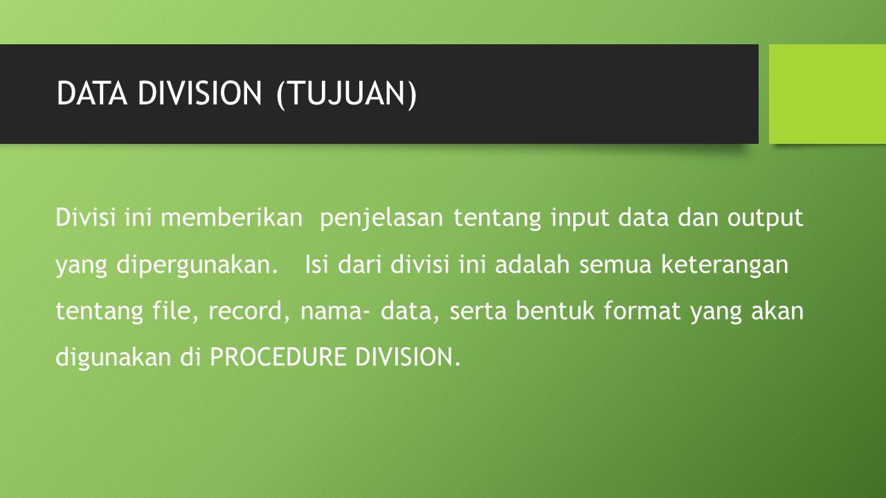 DATA DIVISION (TUJUAN) Divisi ini memberikan penjelasan tentang input data dan output yang dipergunakan. Isi dari divisi ini adalah semua keterangan t