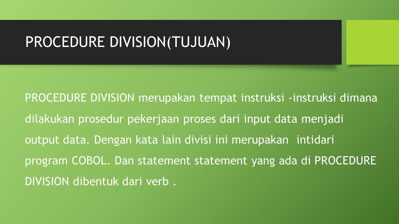PROCEDURE DIVISION(TUJUAN) PROCEDURE DIVISION merupakan tempat instruksi -instruksi dimana dilakukan prosedur pekerjaan proses dari input data menjadi