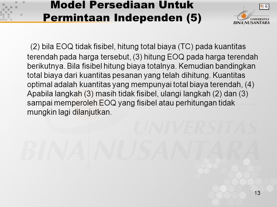 13 Model Persediaan Untuk Permintaan Independen (5) (2) bila EOQ tidak fisibel, hitung total biaya (TC) pada kuantitas terendah pada harga tersebut, (