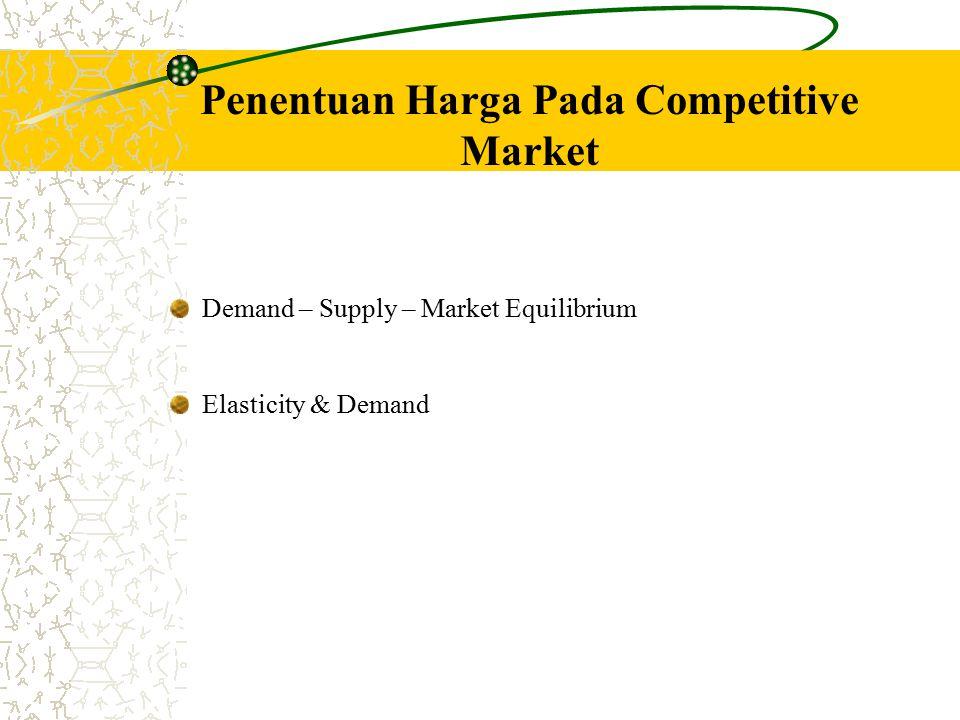 Penentuan Harga Pada Competitive Market Demand – Supply – Market Equilibrium Elasticity & Demand