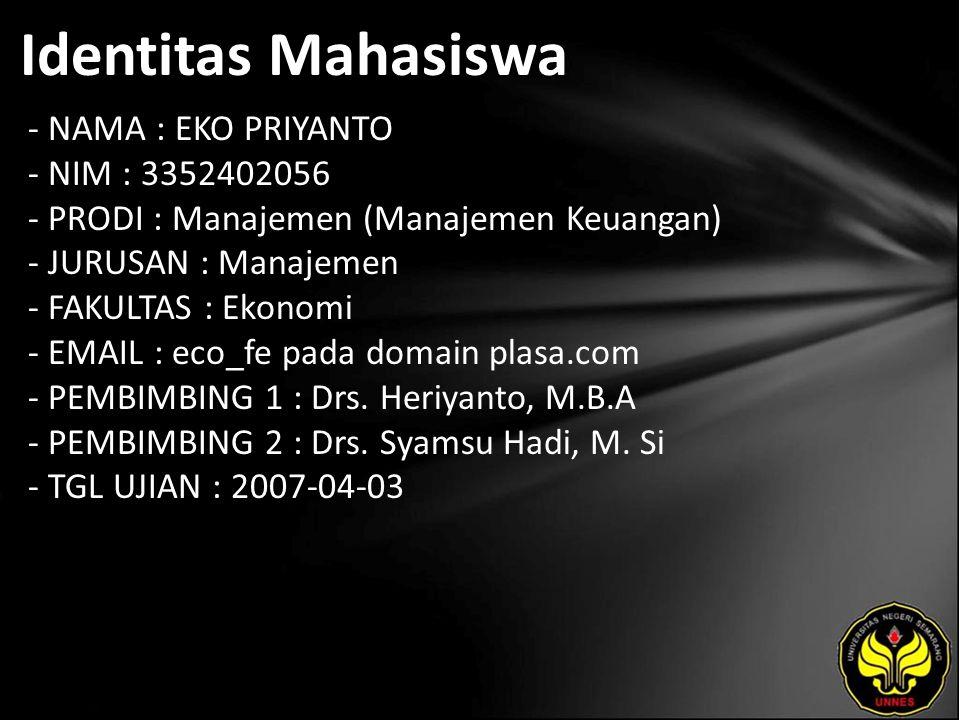 Identitas Mahasiswa - NAMA : EKO PRIYANTO - NIM : 3352402056 - PRODI : Manajemen (Manajemen Keuangan) - JURUSAN : Manajemen - FAKULTAS : Ekonomi - EMAIL : eco_fe pada domain plasa.com - PEMBIMBING 1 : Drs.