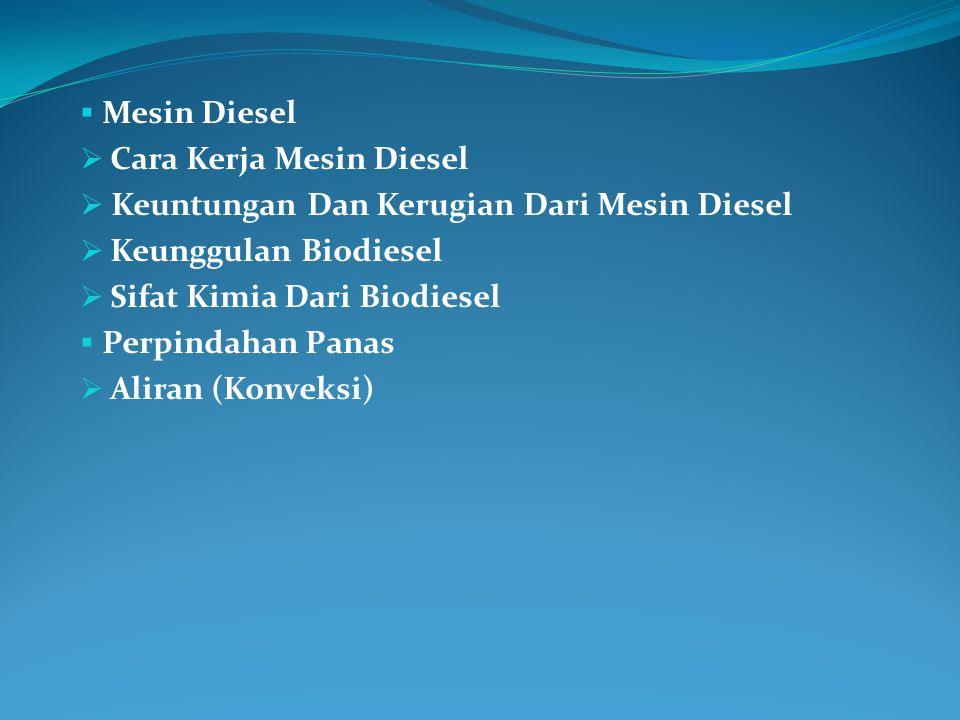  Mesin Diesel  Cara Kerja Mesin Diesel  Keuntungan Dan Kerugian Dari Mesin Diesel  Keunggulan Biodiesel  Sifat Kimia Dari Biodiesel  Perpindahan Panas  Aliran (Konveksi)