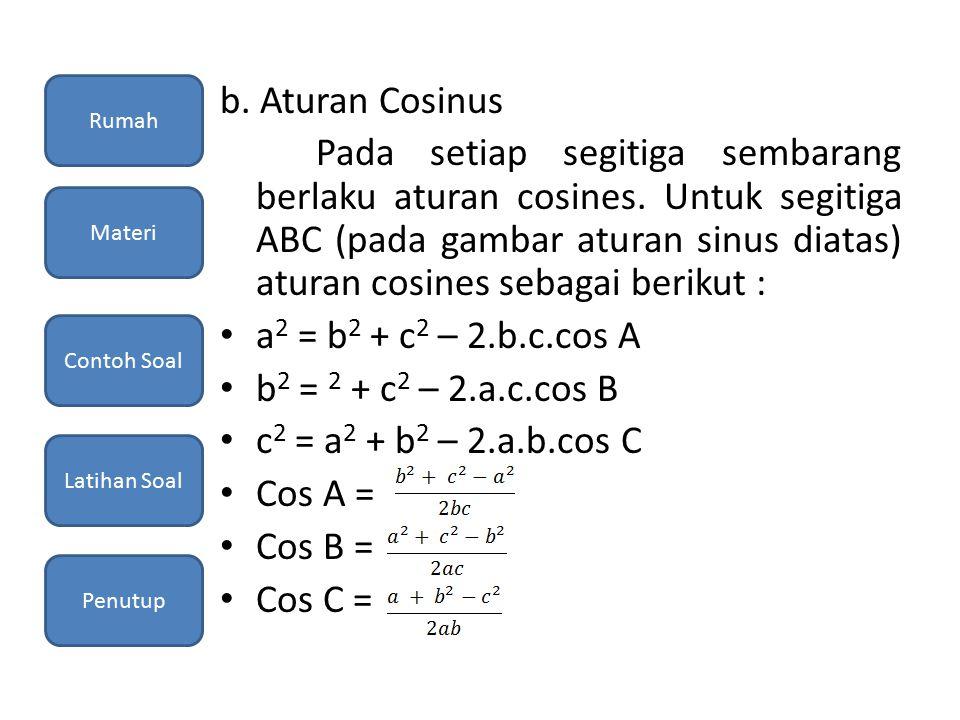 b. Aturan Cosinus Pada setiap segitiga sembarang berlaku aturan cosines. Untuk segitiga ABC (pada gambar aturan sinus diatas) aturan cosines sebagai b