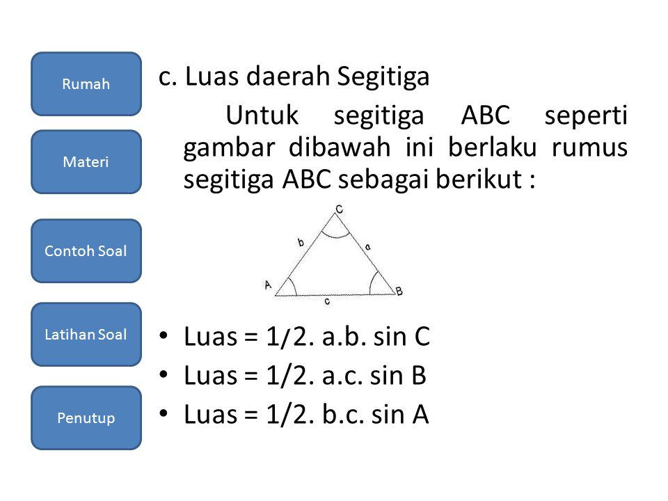 c. Luas daerah Segitiga Untuk segitiga ABC seperti gambar dibawah ini berlaku rumus segitiga ABC sebagai berikut : Luas = 1/2. a.b. sin C Luas = 1/2.