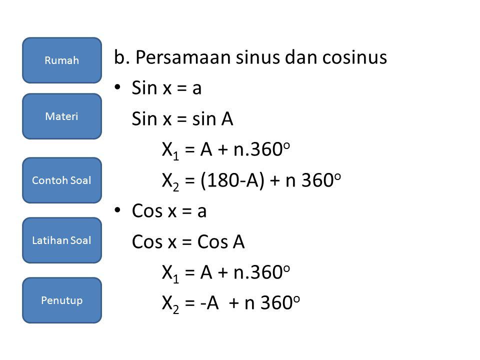 b. Persamaan sinus dan cosinus Sin x = a Sin x = sin A X 1 = A + n.360 o X 2 = (180-A) + n 360 o Cos x = a Cos x = Cos A X 1 = A + n.360 o X 2 = -A +