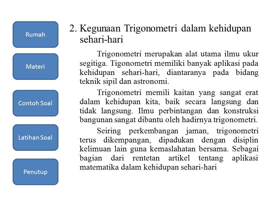 2. Kegunaan Trigonometri dalam kehidupan sehari-hari Trigonometri merupakan alat utama ilmu ukur segitiga. Tigonometri memiliki banyak aplikasi pada k