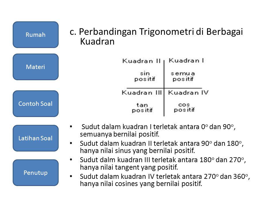 c. Perbandingan Trigonometri di Berbagai Kuadran Sudut dalam kuadran I terletak antara 0 o dan 90 o, semuanya bernilai positif. Sudut dalam kuadran II