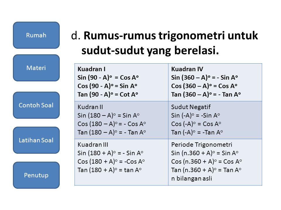 d. Rumus-rumus trigonometri untuk sudut-sudut yang berelasi. Kuadran I Sin (90 - A) o = Cos A o Cos (90 - A) o = Sin A o Tan (90 - A) o = Cot A o Kuad