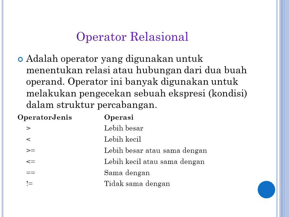 Operator Relasional Adalah operator yang digunakan untuk menentukan relasi atau hubungan dari dua buah operand. Operator ini banyak digunakan untuk me