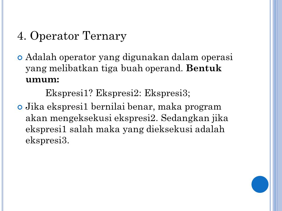 4. Operator Ternary Adalah operator yang digunakan dalam operasi yang melibatkan tiga buah operand. Bentuk umum: Ekspresi1? Ekspresi2: Ekspresi3; Jika