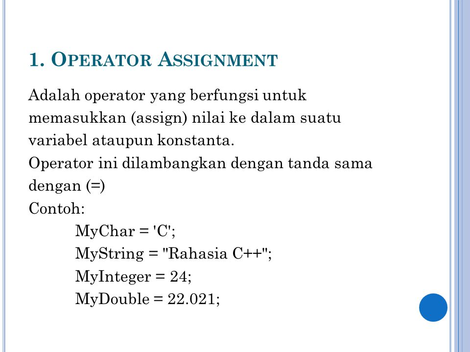 1. O PERATOR A SSIGNMENT Adalah operator yang berfungsi untuk memasukkan (assign) nilai ke dalam suatu variabel ataupun konstanta. Operator ini dilamb