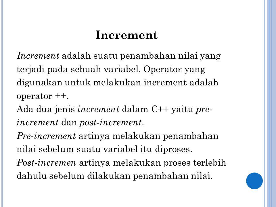 Increment Increment adalah suatu penambahan nilai yang terjadi pada sebuah variabel. Operator yang digunakan untuk melakukan increment adalah operator
