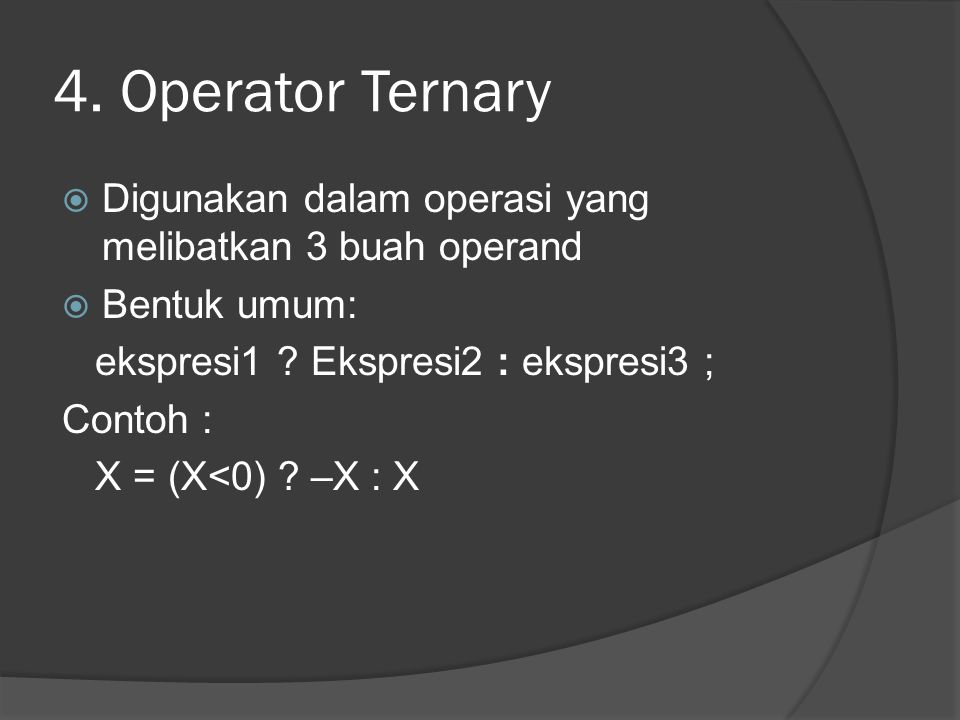 4. Operator Ternary  Digunakan dalam operasi yang melibatkan 3 buah operand  Bentuk umum: ekspresi1 ? Ekspresi2 : ekspresi3 ; Contoh : X = (X<0) ? –