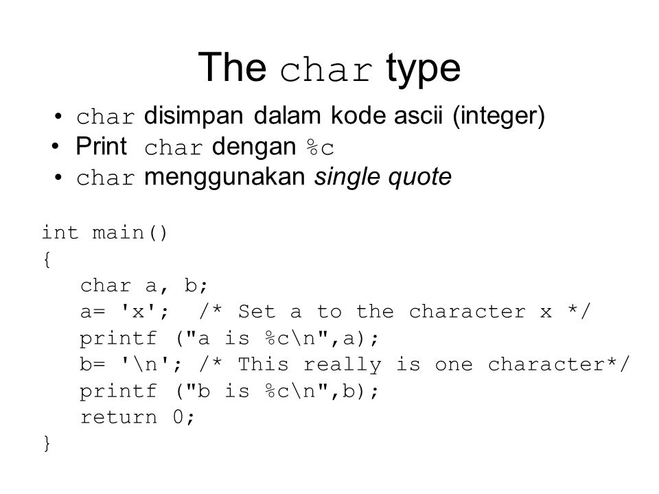 The char type char disimpan dalam kode ascii (integer) Print char dengan %c char menggunakan single quote int main() { char a, b; a= x ; /* Set a to the character x */ printf ( a is %c\n ,a); b= \n ; /* This really is one character*/ printf ( b is %c\n ,b); return 0; }
