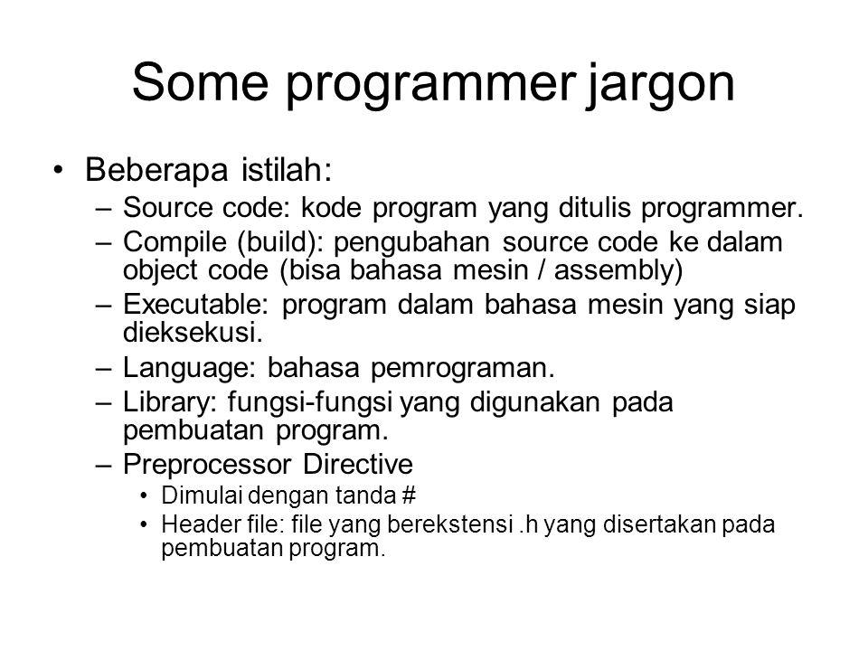 Some programmer jargon Beberapa istilah: –Source code: kode program yang ditulis programmer. –Compile (build): pengubahan source code ke dalam object