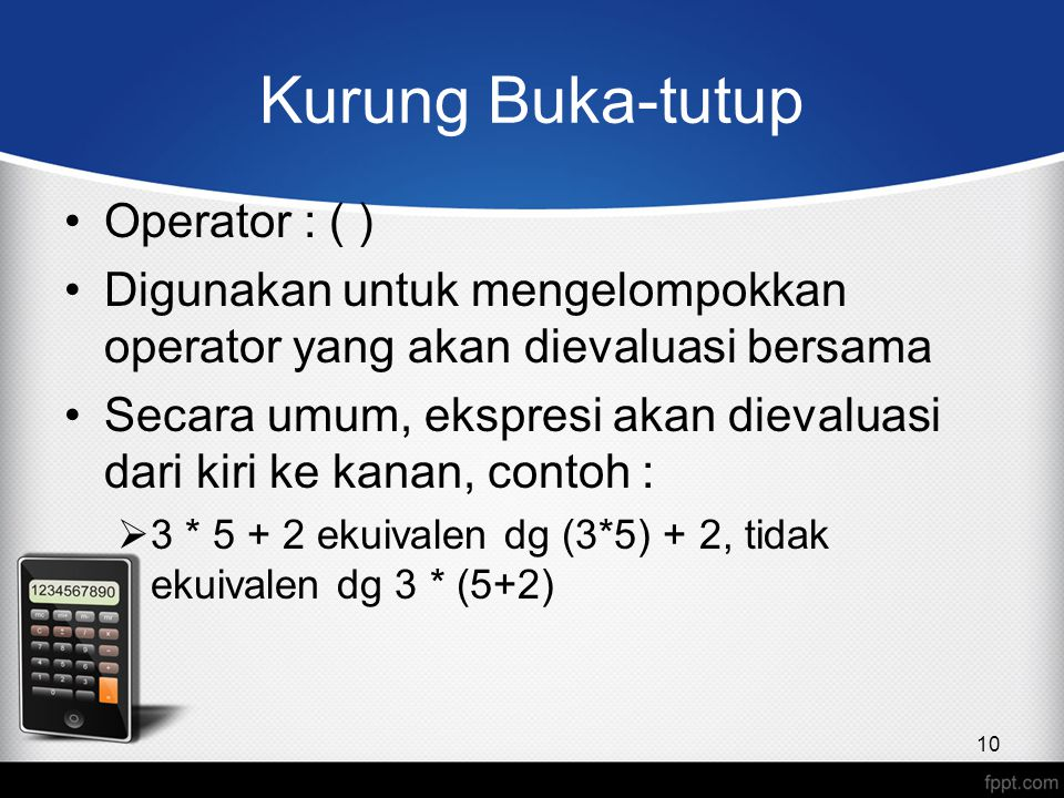 Kurung Buka-tutup Operator : ( ) Digunakan untuk mengelompokkan operator yang akan dievaluasi bersama Secara umum, ekspresi akan dievaluasi dari kiri ke kanan, contoh :  3 * 5 + 2 ekuivalen dg (3*5) + 2, tidak ekuivalen dg 3 * (5+2) 10