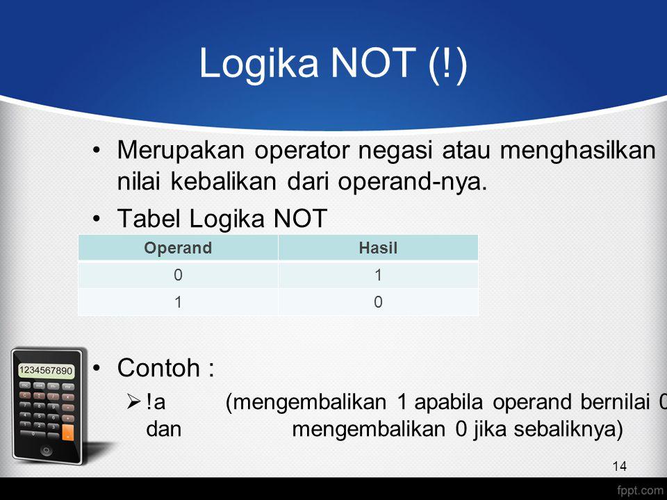 Logika NOT (!) Merupakan operator negasi atau menghasilkan nilai kebalikan dari operand-nya. Tabel Logika NOT Contoh :  !a (mengembalikan 1 apabila o