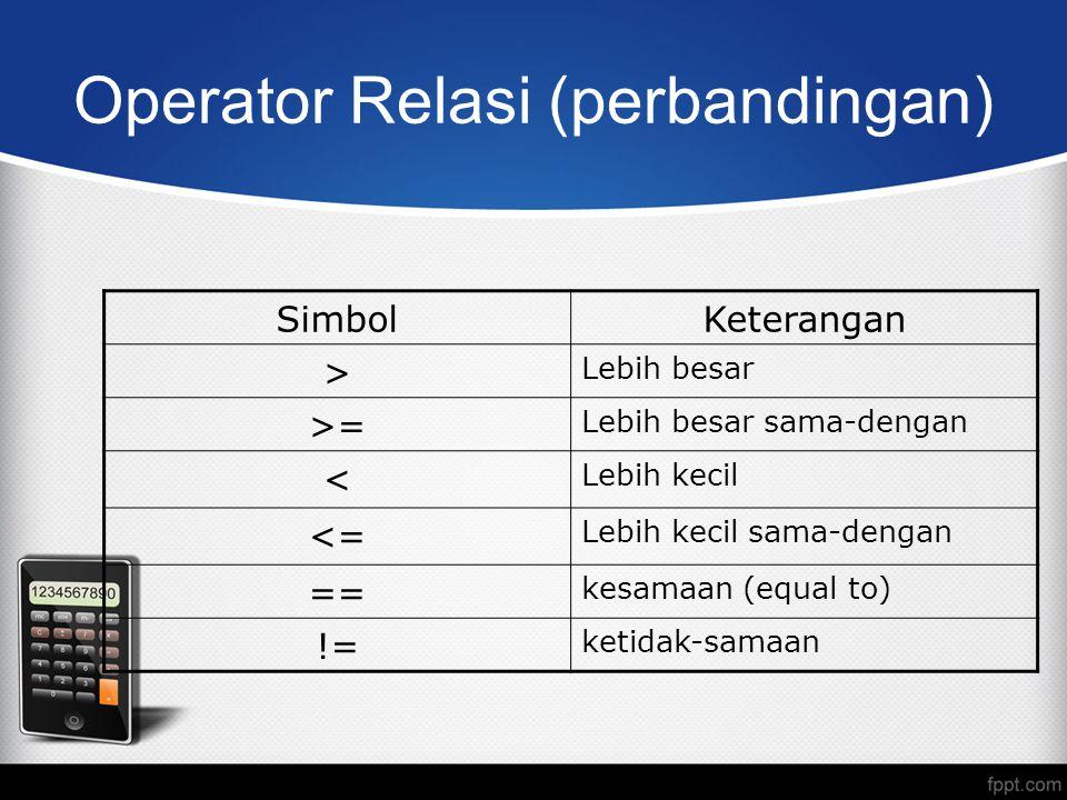 Operator Relasi (perbandingan) SimbolKeterangan > Lebih besar >= Lebih besar sama-dengan < Lebih kecil <= Lebih kecil sama-dengan == kesamaan (equal to) != ketidak-samaan