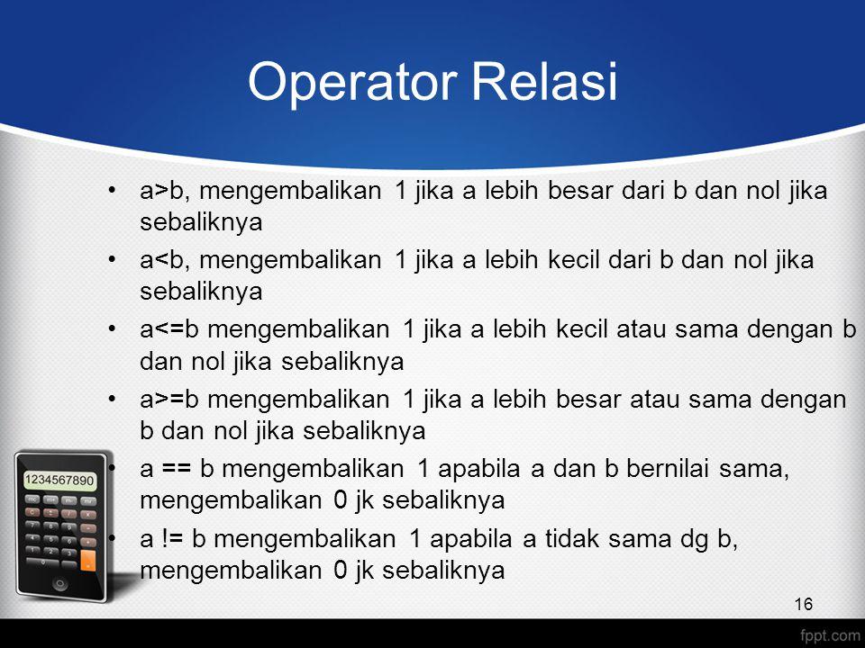 Operator Relasi a>b, mengembalikan 1 jika a lebih besar dari b dan nol jika sebaliknya a<b, mengembalikan 1 jika a lebih kecil dari b dan nol jika seb