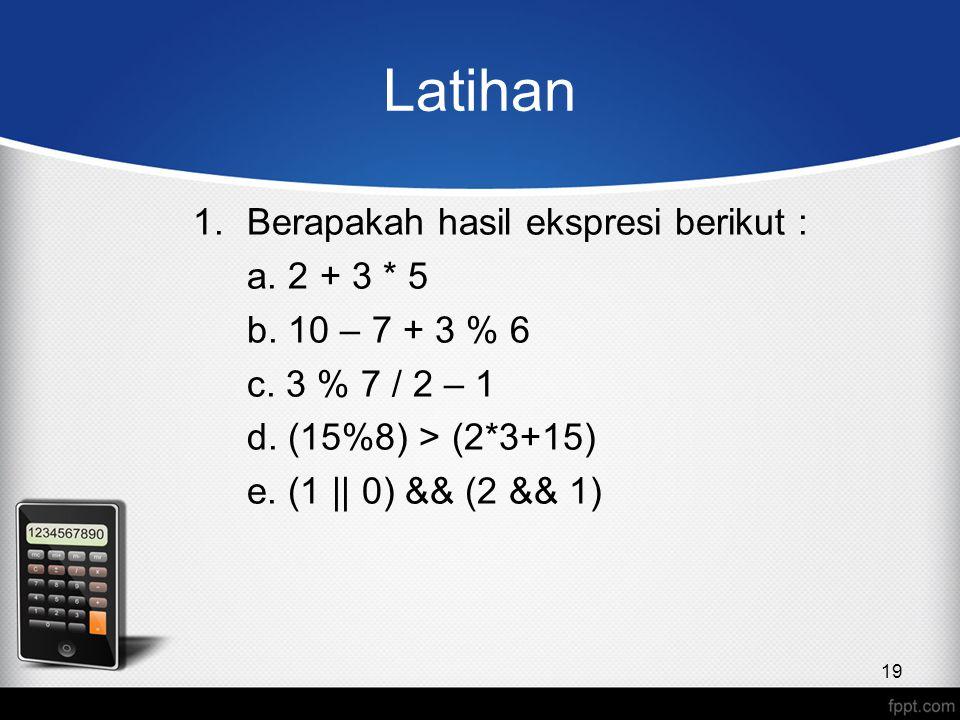 Latihan 1.Berapakah hasil ekspresi berikut : a. 2 + 3 * 5 b. 10 – 7 + 3 % 6 c. 3 % 7 / 2 – 1 d. (15%8) > (2*3+15) e. (1 || 0) && (2 && 1) 19