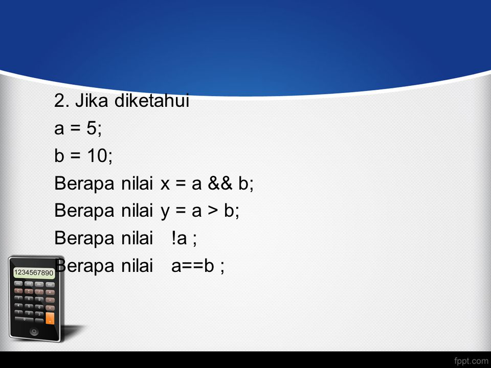 2. Jika diketahui a = 5; b = 10; Berapa nilai x = a && b; Berapa nilai y = a > b; Berapa nilai !a ; Berapa nilai a==b ;