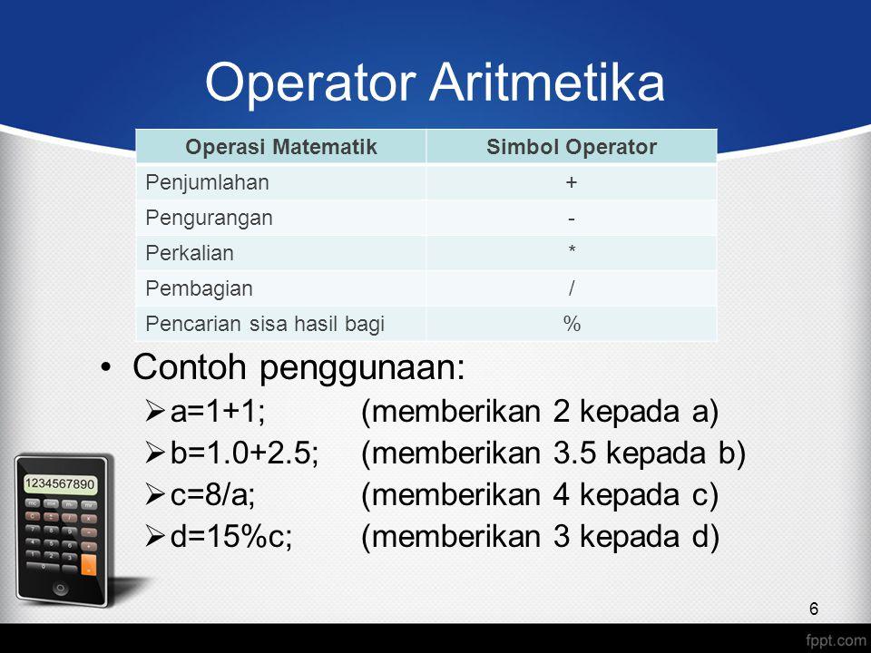 Operator Aritmetika Contoh penggunaan:  a=1+1;(memberikan 2 kepada a)  b=1.0+2.5;(memberikan 3.5 kepada b)  c=8/a;(memberikan 4 kepada c)  d=15%c;(memberikan 3 kepada d) 6 Operasi MatematikSimbol Operator Penjumlahan+ Pengurangan- Perkalian* Pembagian/ Pencarian sisa hasil bagi%
