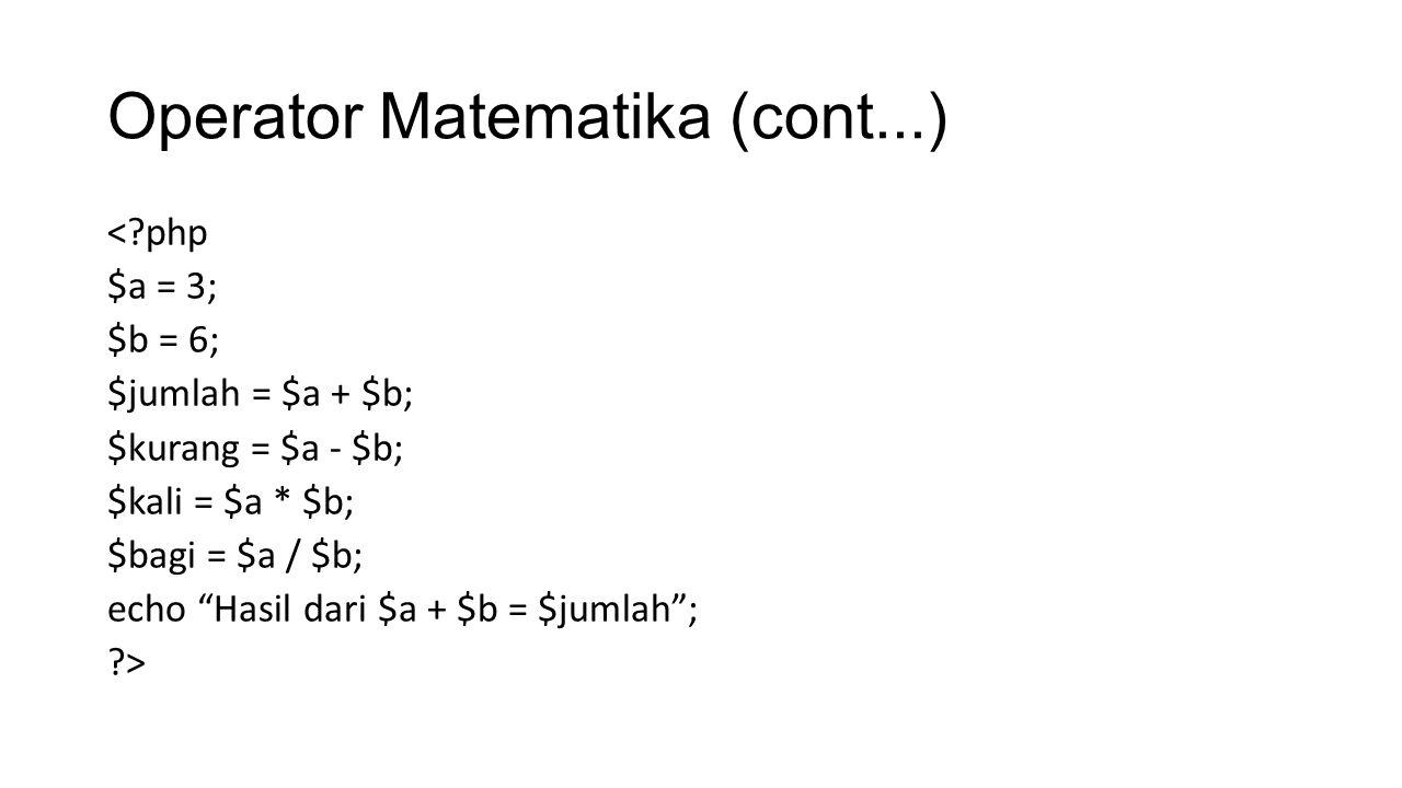 Operator Matematika (cont...) <?php $a = 3; $b = 6; $jumlah = $a + $b; $kurang = $a - $b; $kali = $a * $b; $bagi = $a / $b; echo Hasil dari $a + $b = $jumlah ; ?>