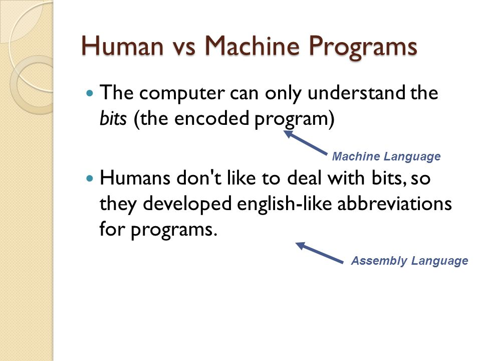 Human vs Machine Programs The computer can only understand the bits (the encoded program) Humans don't like to deal with bits, so they developed engli