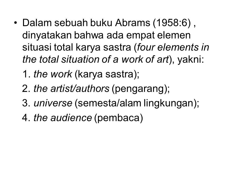 Dalam sebuah buku Abrams (1958:6), dinyatakan bahwa ada empat elemen situasi total karya sastra (four elements in the total situation of a work of art), yakni: 1.