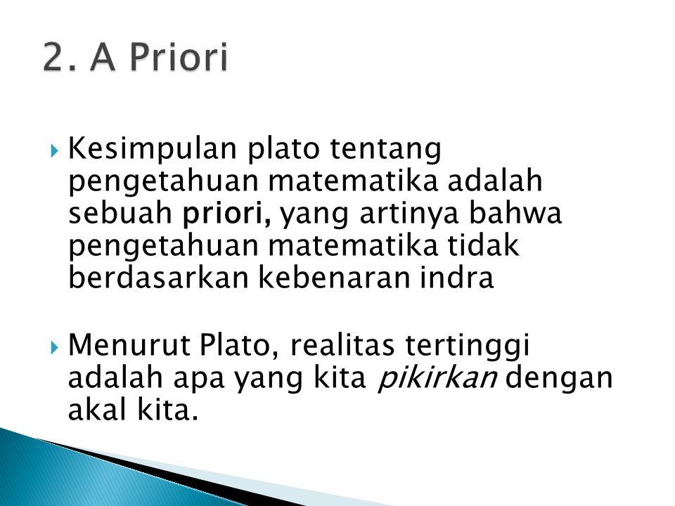  Kesimpulan plato tentang pengetahuan matematika adalah sebuah priori, yang artinya bahwa pengetahuan matematika tidak berdasarkan kebenaran indra  Menurut Plato, realitas tertinggi adalah apa yang kita pikirkan dengan akal kita.