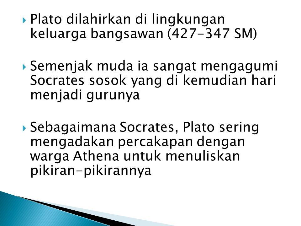  Plato dilahirkan di lingkungan keluarga bangsawan (427-347 SM)  Semenjak muda ia sangat mengagumi Socrates sosok yang di kemudian hari menjadi gurunya  Sebagaimana Socrates, Plato sering mengadakan percakapan dengan warga Athena untuk menuliskan pikiran-pikirannya