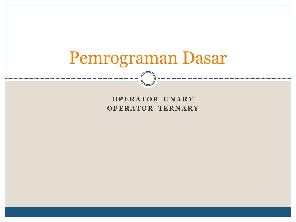 OPERATOR UNARY OPERATOR TERNARY Pemrograman Dasar