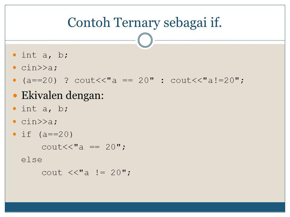 Contoh Ternary sebagai if. int a, b; cin>>a; (a==20) ? cout<<