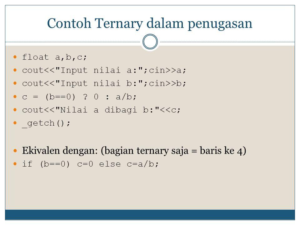 Contoh Ternary dalam penugasan float a,b,c; cout >a; cout >b; c = (b==0) ? 0 : a/b; cout<<