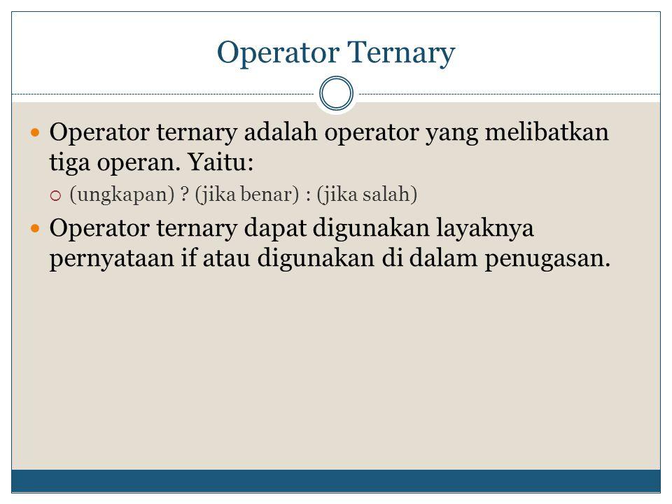 Operator Ternary Operator ternary adalah operator yang melibatkan tiga operan. Yaitu:  (ungkapan) ? (jika benar) : (jika salah) Operator ternary dapa
