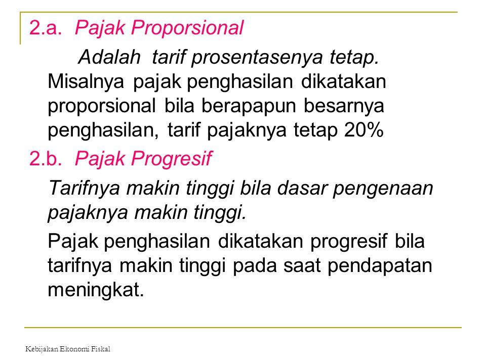 2.a. Pajak Proporsional Adalah tarif prosentasenya tetap. Misalnya pajak penghasilan dikatakan proporsional bila berapapun besarnya penghasilan, tarif